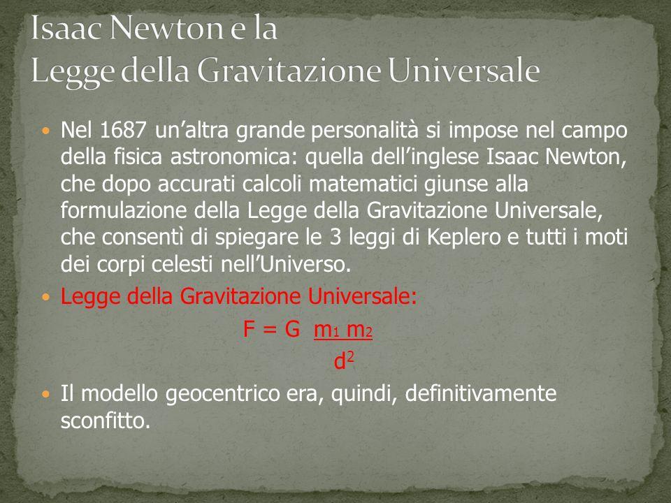 Nel 1687 unaltra grande personalità si impose nel campo della fisica astronomica: quella dellinglese Isaac Newton, che dopo accurati calcoli matematici giunse alla formulazione della Legge della Gravitazione Universale, che consentì di spiegare le 3 leggi di Keplero e tutti i moti dei corpi celesti nellUniverso.
