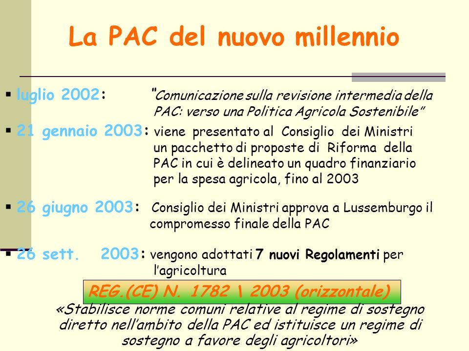 La PAC del nuovo millennio luglio 2002: Comunicazione sulla revisione intermedia della PAC: verso una Politica Agricola Sostenibile 21 gennaio 2003: viene presentato al Consiglio dei Ministri un pacchetto di proposte di Riforma della PAC in cui è delineato un quadro finanziario per la spesa agricola, fino al 2003 26 giugno 2003: Consiglio dei Ministri approva a Lussemburgo il compromesso finale della PAC 26 sett.