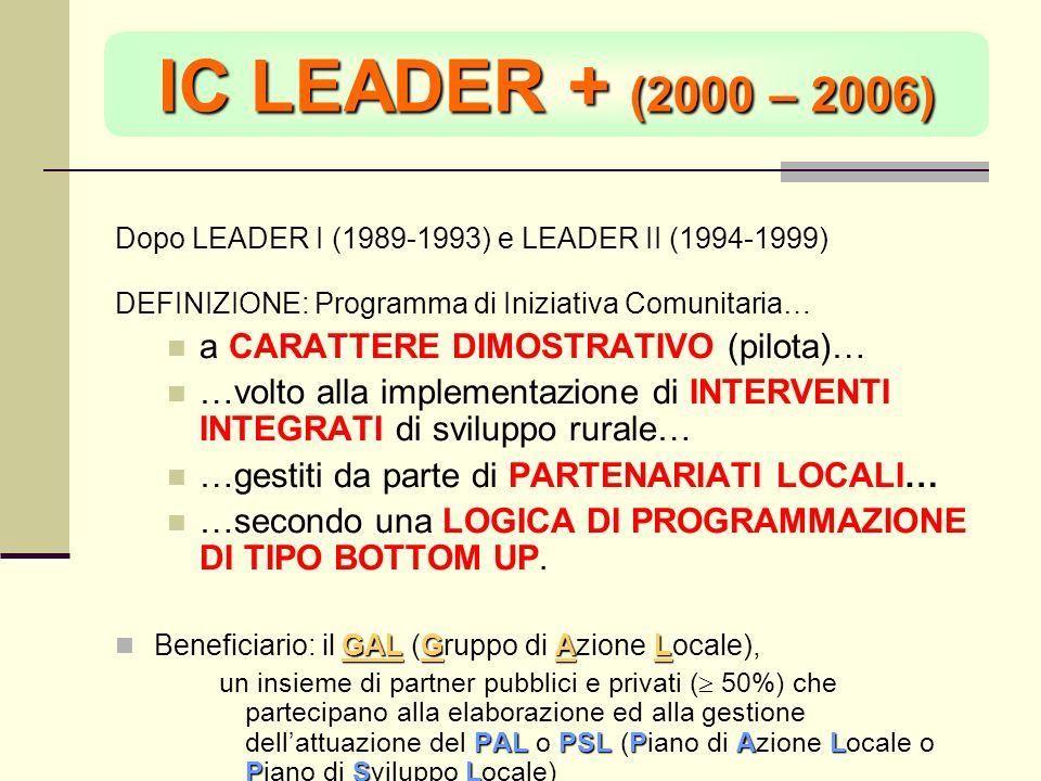 IC LEADER + (2000 – 2006) Dopo LEADER I (1989-1993) e LEADER II (1994-1999) DEFINIZIONE: Programma di Iniziativa Comunitaria… a CARATTERE DIMOSTRATIVO (pilota)… …volto alla implementazione di INTERVENTI INTEGRATI di sviluppo rurale… …gestiti da parte di PARTENARIATI LOCALI… …secondo una LOGICA DI PROGRAMMAZIONE DI TIPO BOTTOM UP.