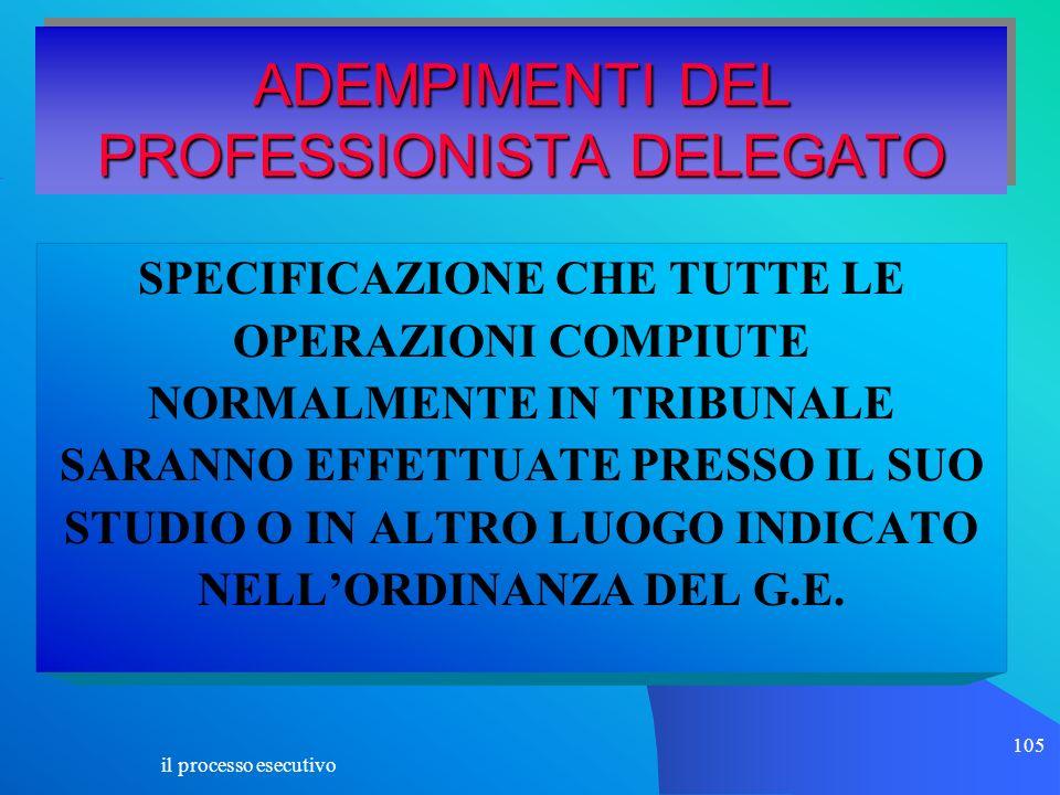 il processo esecutivo 105 ADEMPIMENTI DEL PROFESSIONISTA DELEGATO SPECIFICAZIONE CHE TUTTE LE OPERAZIONI COMPIUTE NORMALMENTE IN TRIBUNALE SARANNO EFF