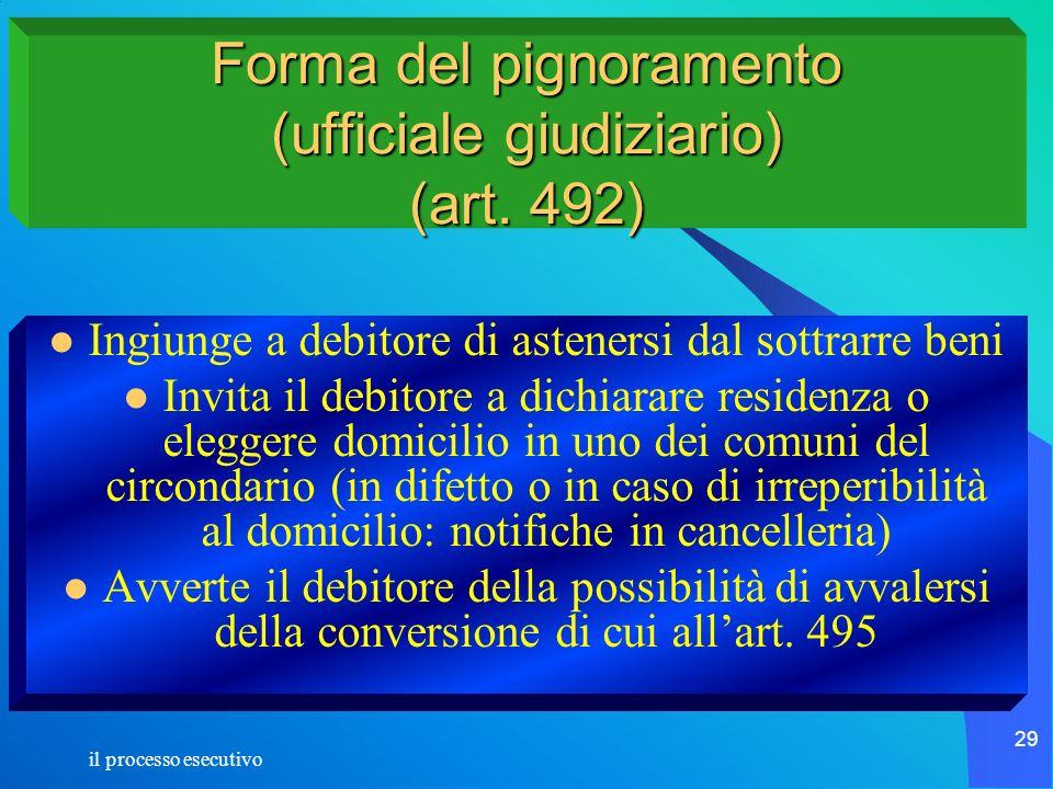 il processo esecutivo 29 Forma del pignoramento (ufficiale giudiziario) (art. 492) Ingiunge a debitore di astenersi dal sottrarre beni Invita il debit