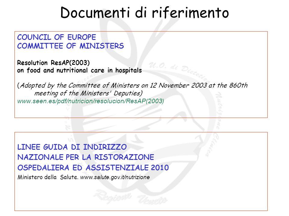 Documenti di riferimento COUNCIL OF EUROPE COMMITTEE OF MINISTERS Resolution ResAP(2003) on food and nutritional care in hospitals (Adopted by the Committee of Ministers on 12 November 2003 at the 860th meeting of the Ministers Deputies) www.seen.es/pdf/nutricion/resolucion/ResAP(2003) LINEE GUIDA DI INDIRIZZO NAZIONALE PER LA RISTORAZIONE OSPEDALIERA ED ASSISTENZIALE 2010 Ministero della Salute.