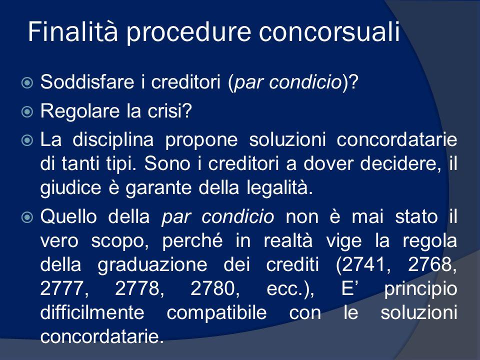 Finalità procedure concorsuali Soddisfare i creditori (par condicio)? Regolare la crisi? La disciplina propone soluzioni concordatarie di tanti tipi.