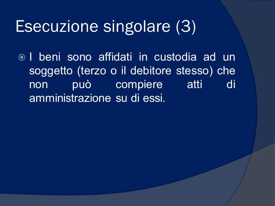 Esecuzione singolare (3) I beni sono affidati in custodia ad un soggetto (terzo o il debitore stesso) che non può compiere atti di amministrazione su