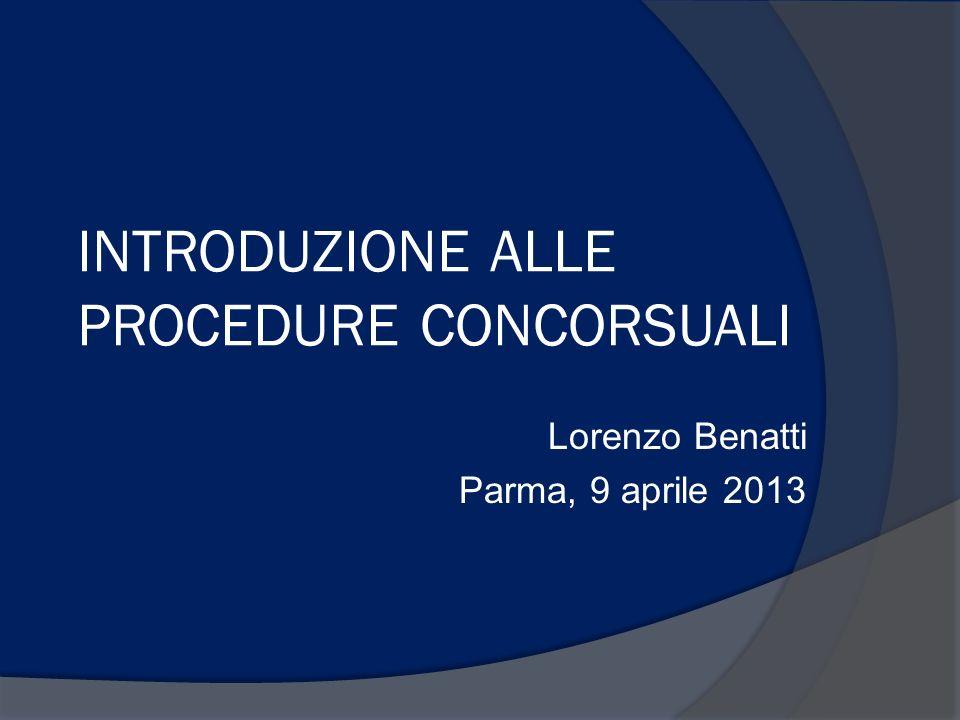 INTRODUZIONE ALLE PROCEDURE CONCORSUALI Lorenzo Benatti Parma, 9 aprile 2013