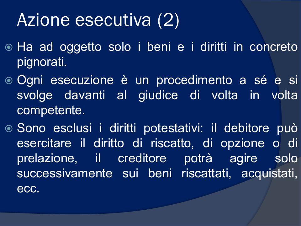 Azione esecutiva (2) Ha ad oggetto solo i beni e i diritti in concreto pignorati. Ogni esecuzione è un procedimento a sé e si svolge davanti al giudic
