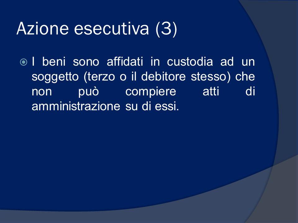 Azione esecutiva (3) I beni sono affidati in custodia ad un soggetto (terzo o il debitore stesso) che non può compiere atti di amministrazione su di e