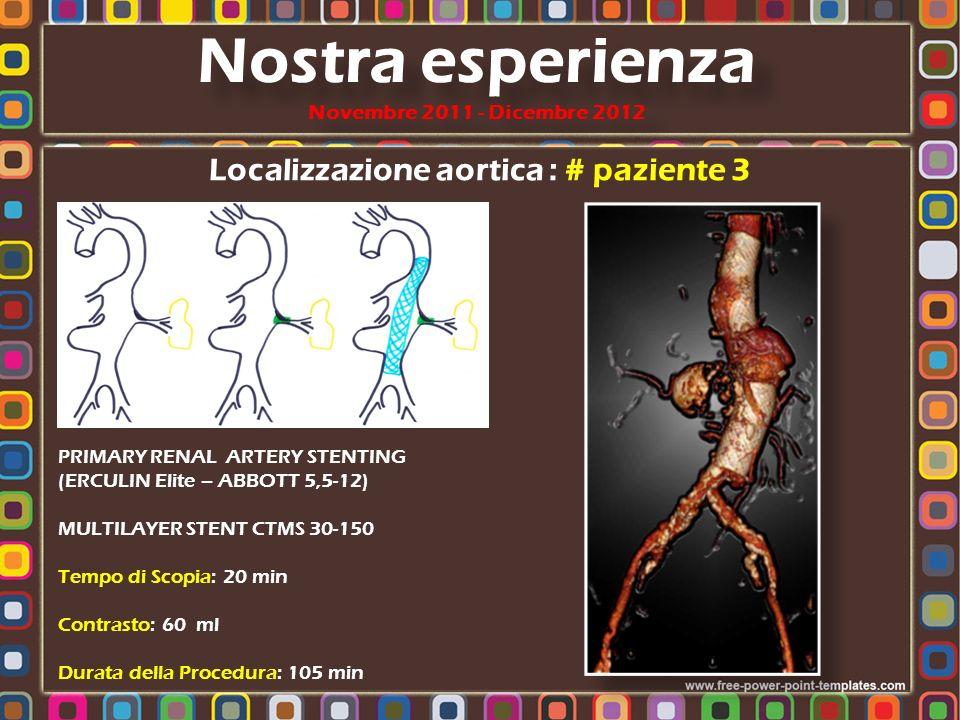 Localizzazione aortica : # paziente 3 PRIMARY RENAL ARTERY STENTING (ERCULIN Elite – ABBOTT 5,5-12) MULTILAYER STENT CTMS 30-150 Tempo di Scopia: 20 m