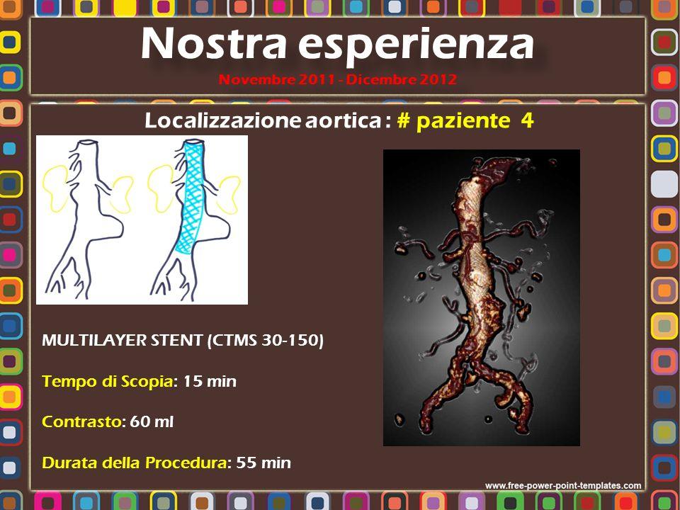 Localizzazione aortica : # paziente 4 MULTILAYER STENT (CTMS 30-150) Tempo di Scopia: 15 min Contrasto: 60 ml Durata della Procedura: 55 min Nostra es