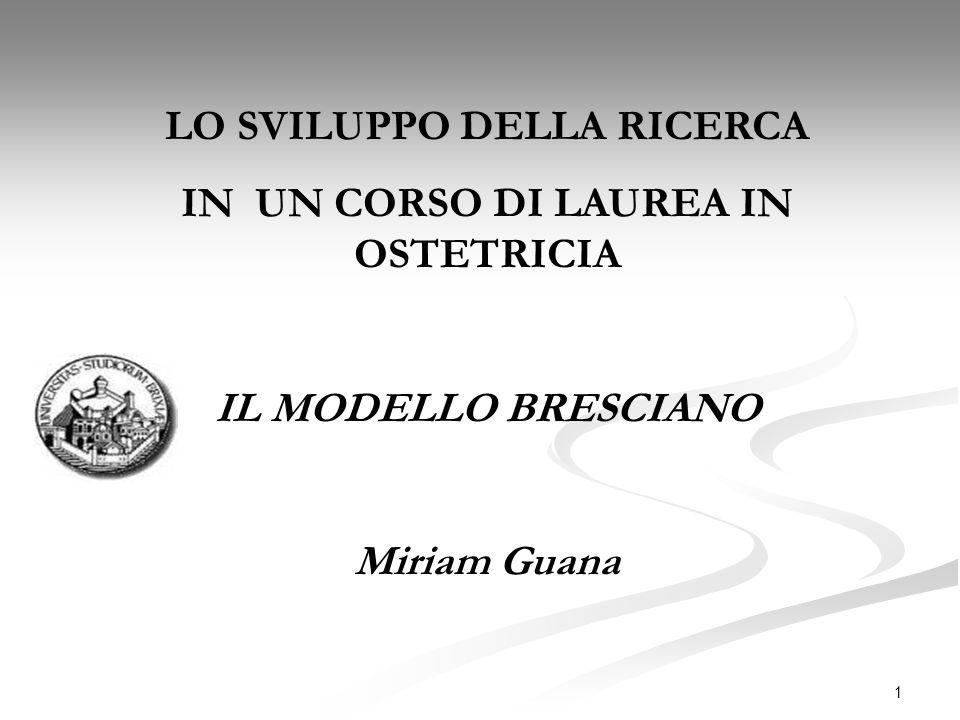 1 LO SVILUPPO DELLA RICERCA IN UN CORSO DI LAUREA IN OSTETRICIA IL MODELLO BRESCIANO Miriam Guana