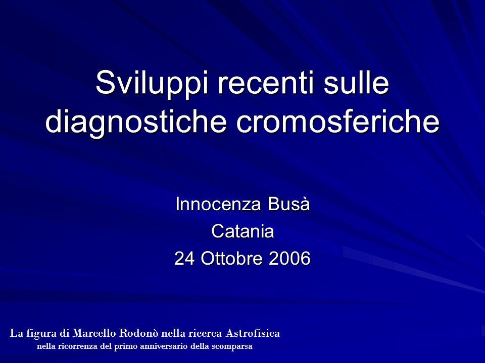 Sviluppi recenti sulle diagnostiche cromosferiche Innocenza Busà Catania 24 Ottobre 2006 La figura di Marcello Rodonò nella ricerca Astrofisica nella ricorrenza del primo anniversario della scomparsa