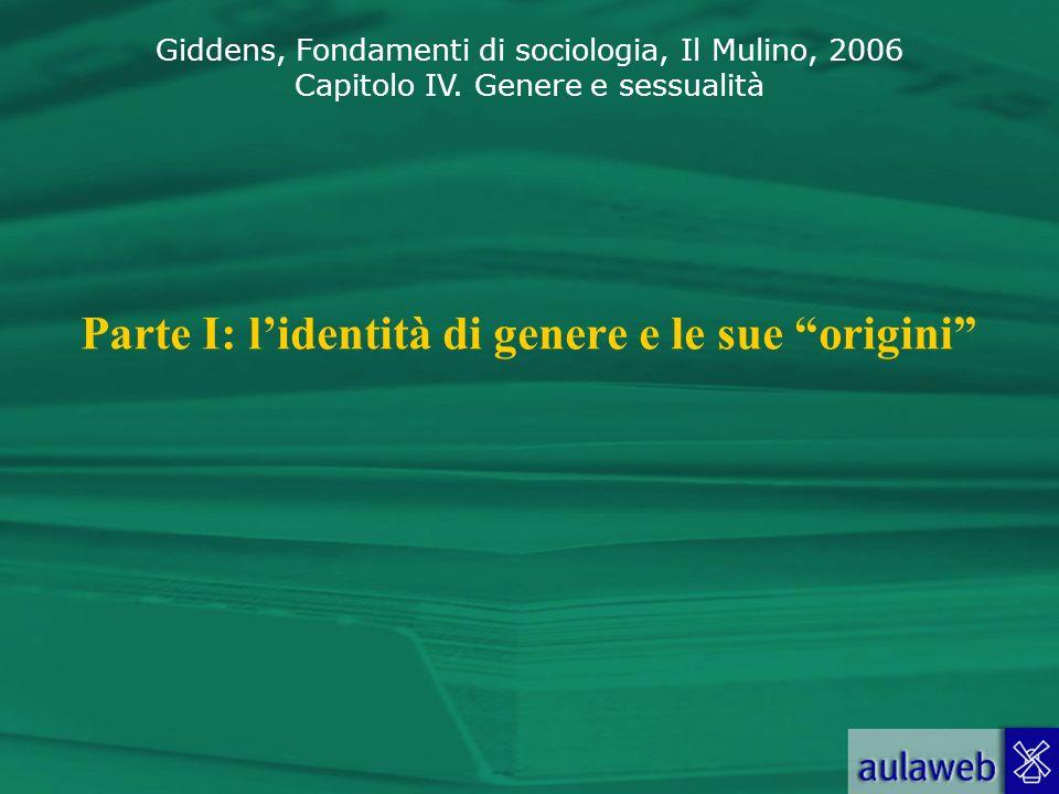 Giddens, Fondamenti di sociologia, Il Mulino, 2006 Capitolo IV. Genere e sessualità Parte I: lidentità di genere e le sue origini