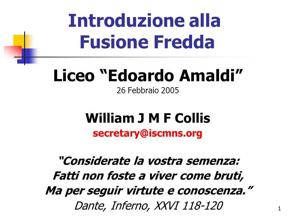 1 Introduzione alla Fusione Fredda Liceo Edoardo Amaldi 26 Febbraio 2005 William J M F Collis secretary@iscmns.org Considerate la vostra semenza: Fatti non foste a viver come bruti, Ma per seguir virtute e conoscenza.