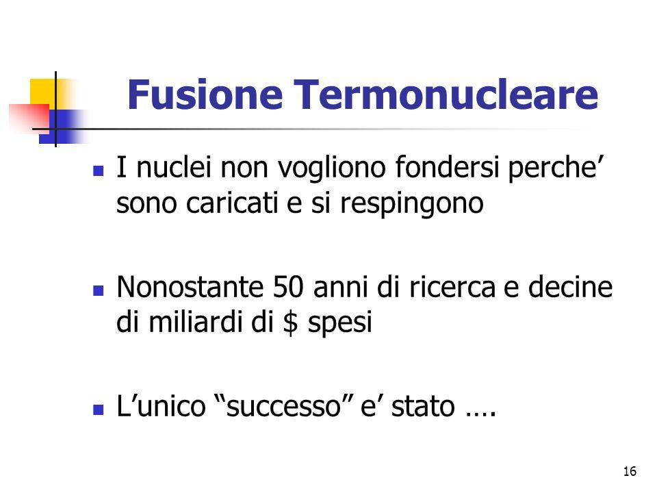 16 Fusione Termonucleare I nuclei non vogliono fondersi perche sono caricati e si respingono Nonostante 50 anni di ricerca e decine di miliardi di $ spesi Lunico successo e stato ….