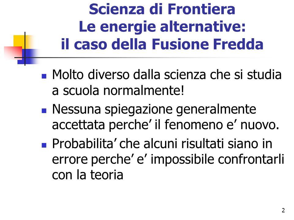 2 Scienza di Frontiera Le energie alternative: il caso della Fusione Fredda Molto diverso dalla scienza che si studia a scuola normalmente.