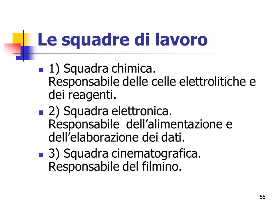 55 Le squadre di lavoro 1) Squadra chimica.Responsabile delle celle elettrolitiche e dei reagenti.