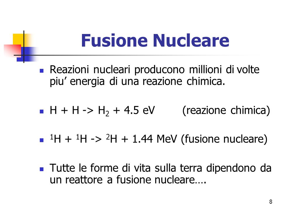 8 Fusione Nucleare Reazioni nucleari producono millioni di volte piu energia di una reazione chimica.