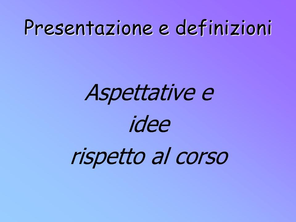 Presentazione e definizioni Aspettative e idee rispetto al corso