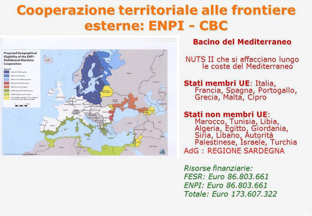 11 Cooperazione territoriale alle frontiere esterne: ENPI - CBC Bacino del Mediterraneo NUTS II che si affacciano lungo le coste del Mediterraneo Stati membri UE: Italia, Francia, Spagna, Portogallo, Grecia, Malta, Cipro Stati non membri UE: Marocco, Tunisia, Libia, Algeria, Egitto, Giordania, Siria, Libano, Autorità Palestinese, Israele, Turchia AdG : REGIONE SARDEGNA Risorse finanziarie: FESR: Euro 86.803.661 ENPI: Euro 86.803.661 Totale: Euro 173.607.322