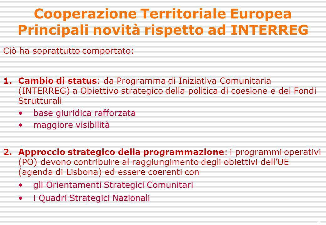4 Cooperazione Territoriale Europea Principali novità rispetto ad INTERREG Ciò ha soprattutto comportato: 1.Cambio di status: da Programma di Iniziativa Comunitaria (INTERREG) a Obiettivo strategico della politica di coesione e dei Fondi Strutturali base giuridica rafforzatabase giuridica rafforzata maggiore visibilitàmaggiore visibilità 2.Approccio strategico della programmazione: i programmi operativi (PO) devono contribuire al raggiungimento degli obiettivi dellUE (agenda di Lisbona) ed essere coerenti con gli Orientamenti Strategici Comunitarigli Orientamenti Strategici Comunitari i Quadri Strategici Nazionalii Quadri Strategici Nazionali