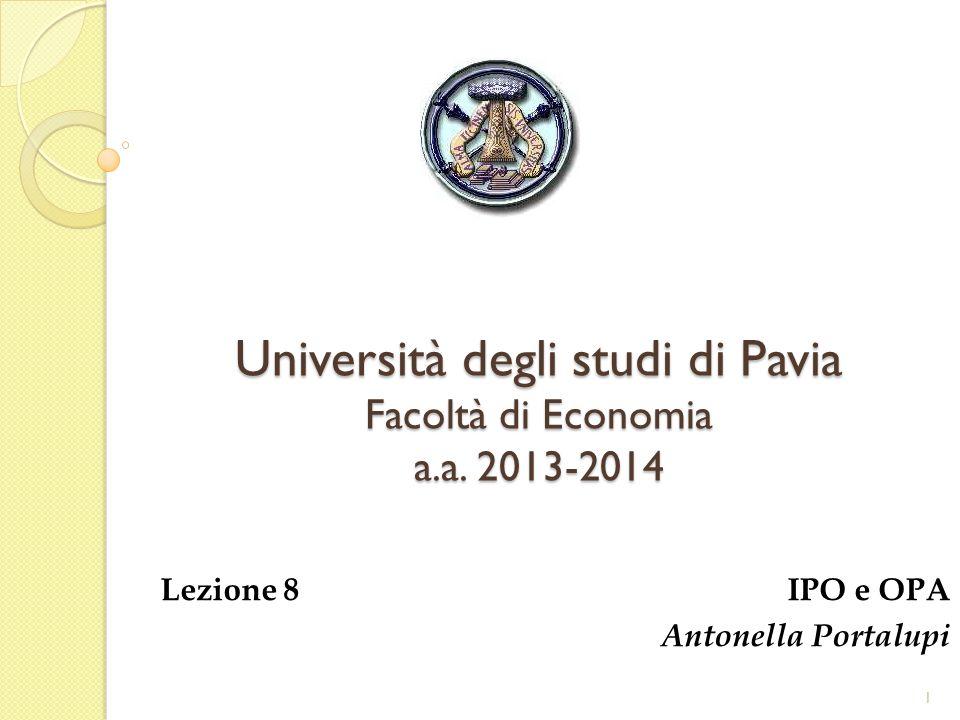 Università degli studi di Pavia Facoltà di Economia a.a. 2013-2014 Lezione 8 IPO e OPA Antonella Portalupi 1