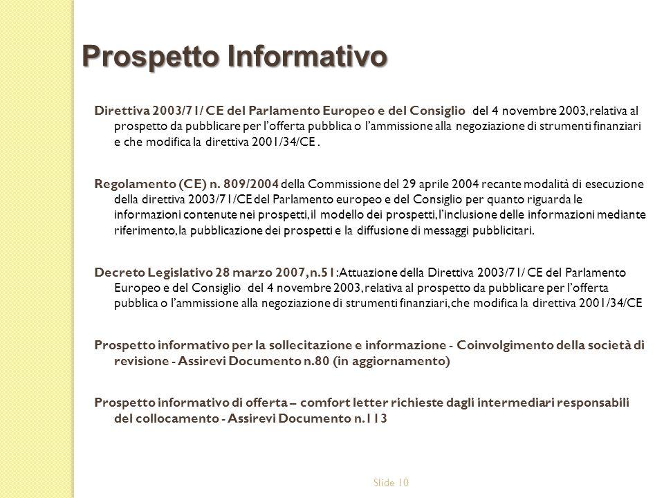 Slide 10 Direttiva 2003/71/ CE del Parlamento Europeo e del Consiglio del 4 novembre 2003, relativa al prospetto da pubblicare per lofferta pubblica o lammissione alla negoziazione di strumenti finanziari e che modifica la direttiva 2001/34/CE.
