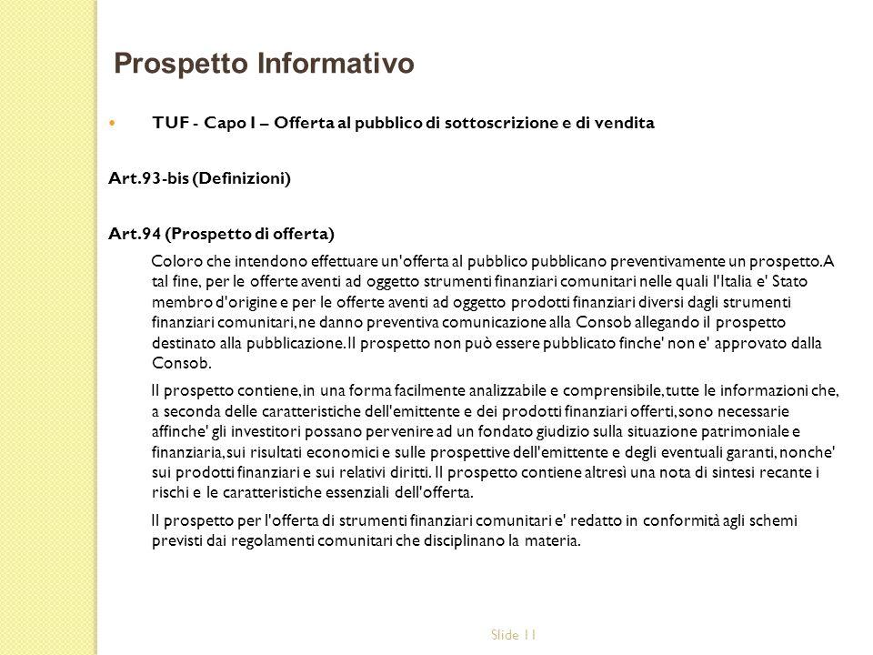 Slide 11 TUF - Capo I – Offerta al pubblico di sottoscrizione e di vendita Art.93-bis (Definizioni) Art.94 (Prospetto di offerta) Coloro che intendono effettuare un offerta al pubblico pubblicano preventivamente un prospetto.