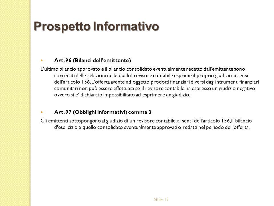 Slide 12 Art. 96 (Bilanci dellemittente) L'ultimo bilancio approvato e il bilancio consolidato eventualmente redatto dall'emittente sono corredati del