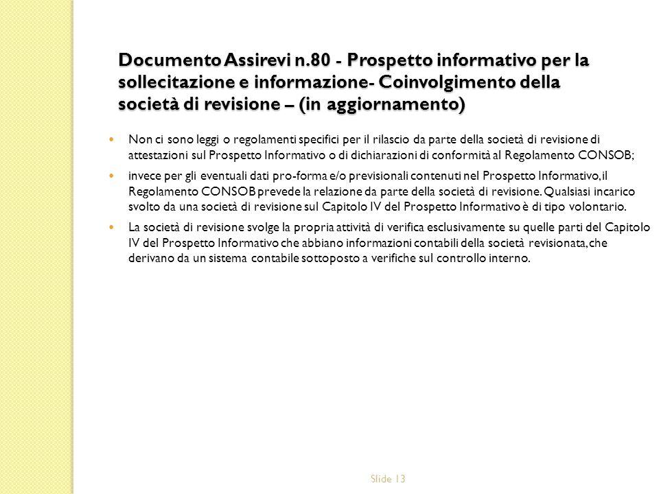 Slide 13 Documento Assirevi n.80 - Prospetto informativo per la sollecitazione e informazione- Coinvolgimento della società di revisione – (in aggiornamento) Non ci sono leggi o regolamenti specifici per il rilascio da parte della società di revisione di attestazioni sul Prospetto Informativo o di dichiarazioni di conformità al Regolamento CONSOB; invece per gli eventuali dati pro-forma e/o previsionali contenuti nel Prospetto Informativo, il Regolamento CONSOB prevede la relazione da parte della società di revisione.