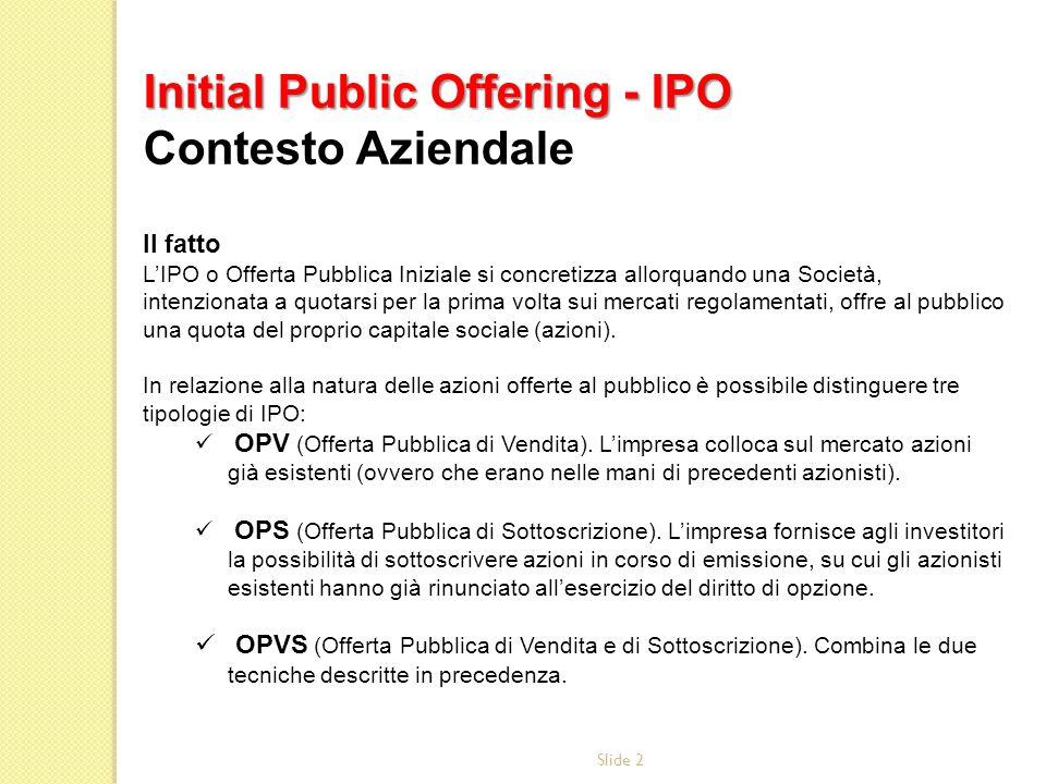 Slide 2 Il fatto LIPO o Offerta Pubblica Iniziale si concretizza allorquando una Società, intenzionata a quotarsi per la prima volta sui mercati regolamentati, offre al pubblico una quota del proprio capitale sociale (azioni).