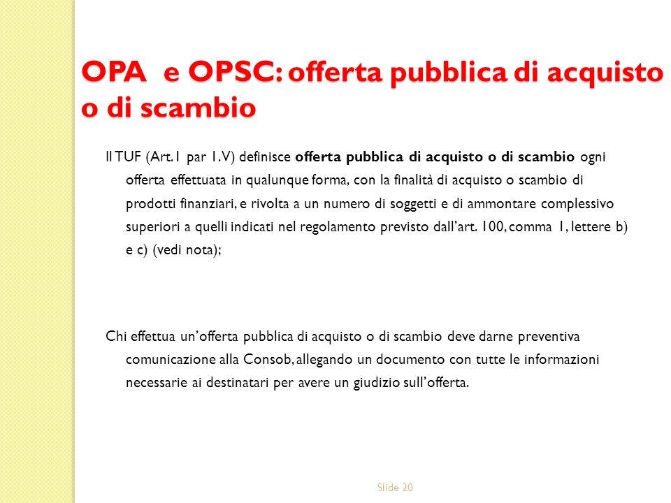 Slide 20 OPA e OPSC: offerta pubblica di acquisto o di scambio Il TUF (Art.1 par 1.V) definisce offerta pubblica di acquisto o di scambio ogni offerta effettuata in qualunque forma, con la finalità di acquisto o scambio di prodotti finanziari, e rivolta a un numero di soggetti e di ammontare complessivo superiori a quelli indicati nel regolamento previsto dallart.