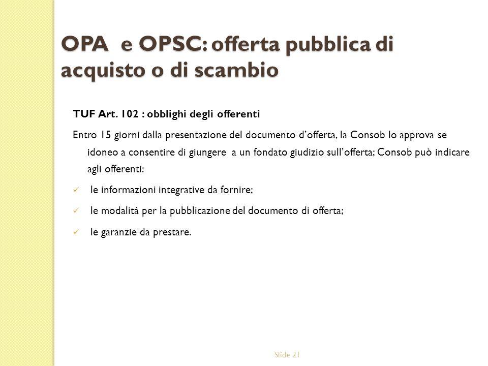 Slide 21 OPA e OPSC: offerta pubblica di acquisto o di scambio TUF Art. 102 : obblighi degli offerenti Entro 15 giorni dalla presentazione del documen