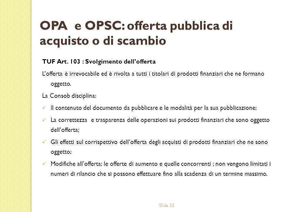 Slide 22 OPA e OPSC: offerta pubblica di acquisto o di scambio TUF Art. 103 : Svolgimento dellofferta Lofferta è irrevocabile ed è rivolta a tutti i t