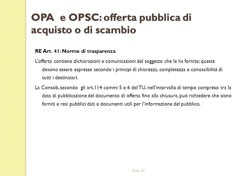 Slide 24 OPA e OPSC: offerta pubblica di acquisto o di scambio RE Art. 41: Norme di trasparenza Lofferta contiene dichiarazioni e comunicazioni del so