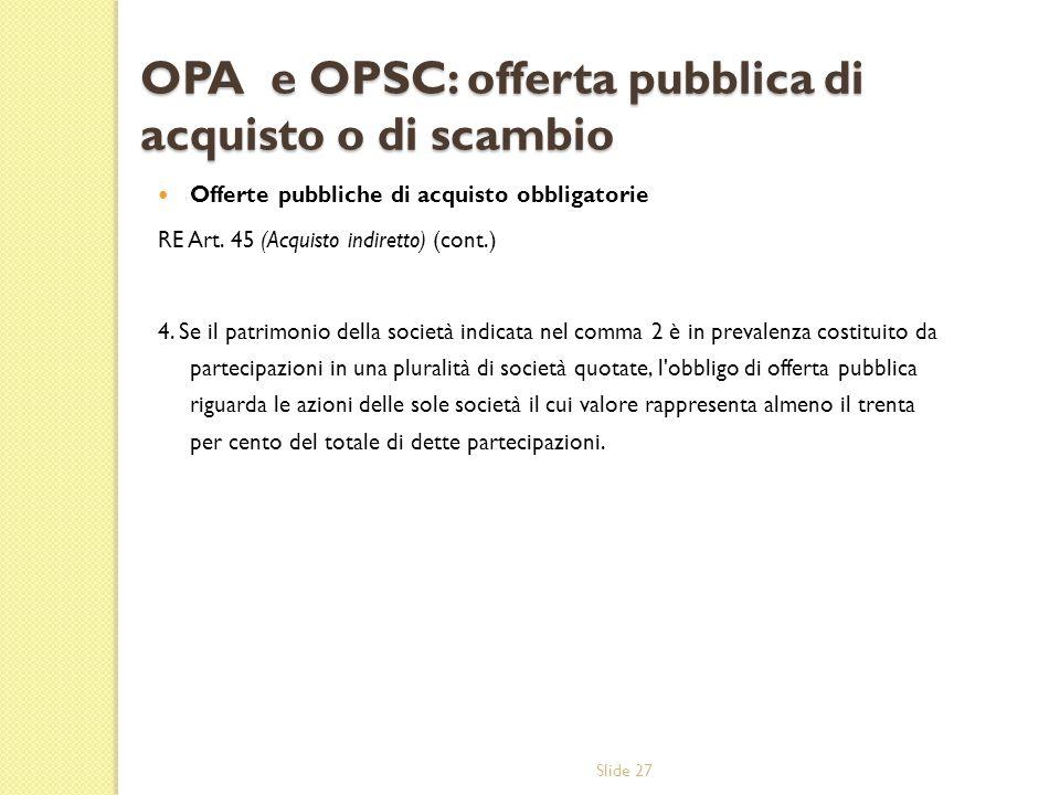 Slide 27 OPA e OPSC: offerta pubblica di acquisto o di scambio Offerte pubbliche di acquisto obbligatorie RE Art. 45 (Acquisto indiretto) (cont.) 4. S