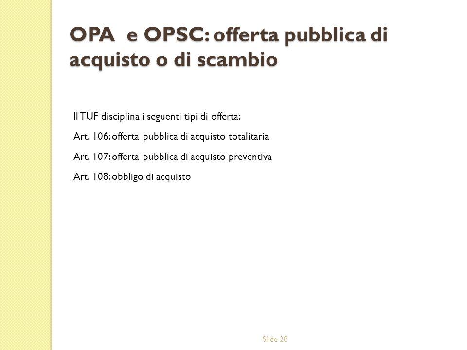 Slide 28 OPA e OPSC: offerta pubblica di acquisto o di scambio Il TUF disciplina i seguenti tipi di offerta: Art. 106: offerta pubblica di acquisto to