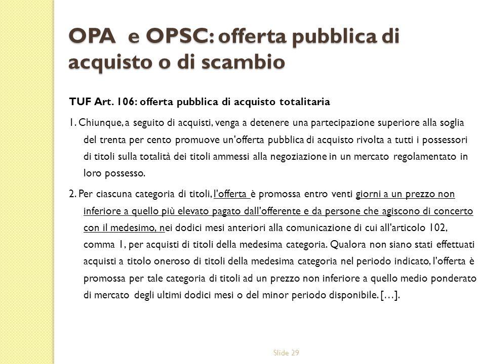 Slide 29 OPA e OPSC: offerta pubblica di acquisto o di scambio TUF Art. 106: offerta pubblica di acquisto totalitaria 1. Chiunque, a seguito di acquis