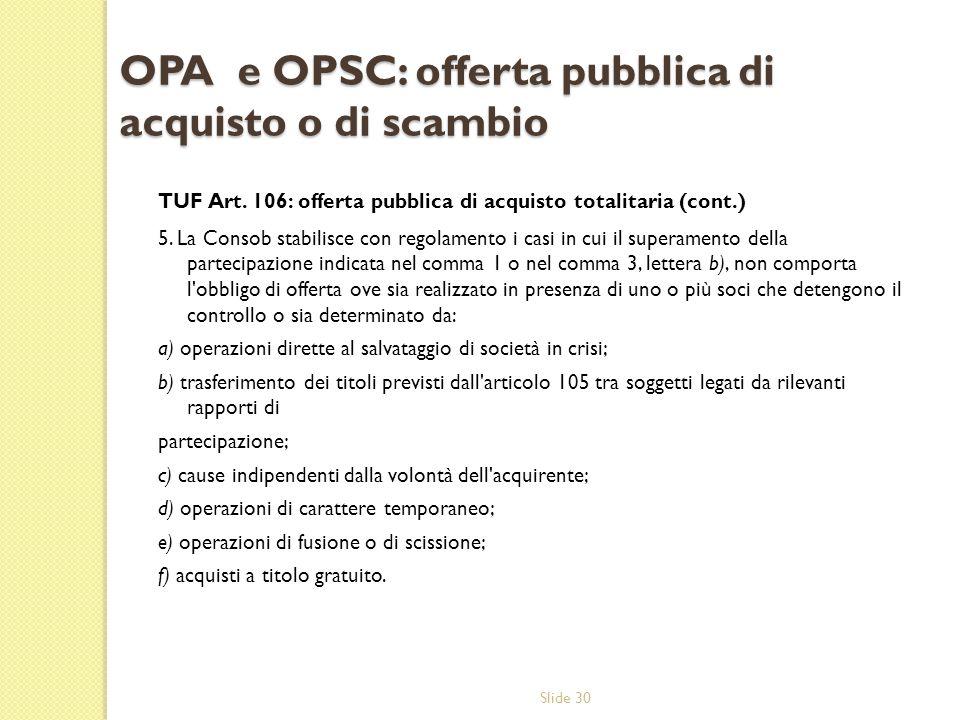 Slide 30 OPA e OPSC: offerta pubblica di acquisto o di scambio TUF Art. 106: offerta pubblica di acquisto totalitaria (cont.) 5. La Consob stabilisce