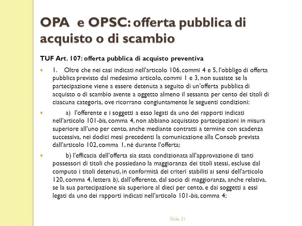 Slide 31 OPA e OPSC: offerta pubblica di acquisto o di scambio TUF Art. 107: offerta pubblica di acquisto preventiva 1. Oltre che nei casi indicati ne