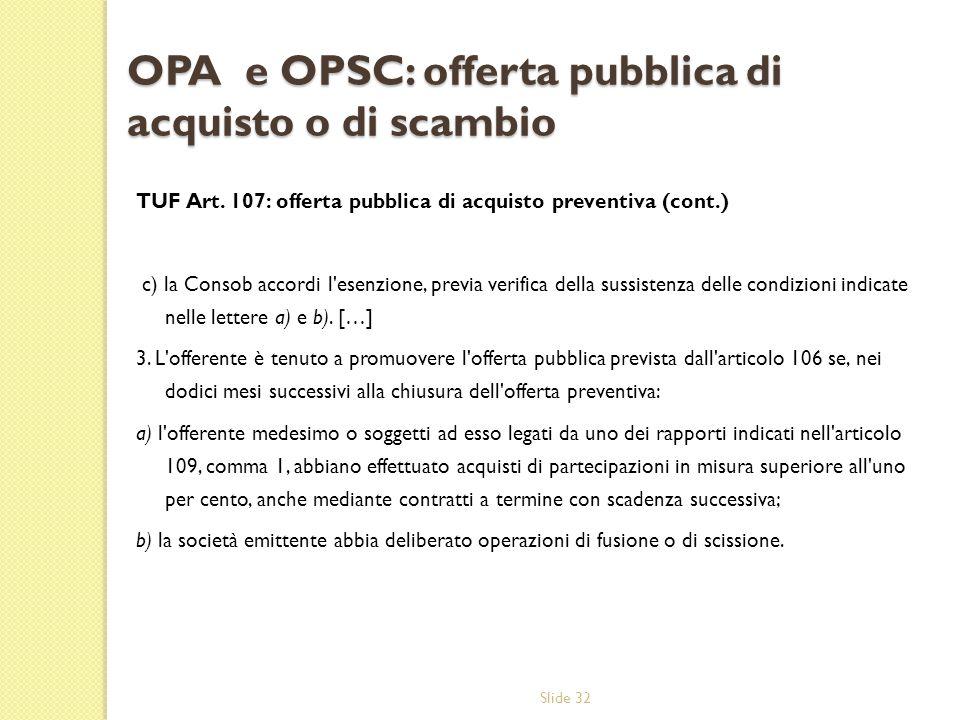 Slide 32 OPA e OPSC: offerta pubblica di acquisto o di scambio TUF Art. 107: offerta pubblica di acquisto preventiva (cont.) c) la Consob accordi l'es
