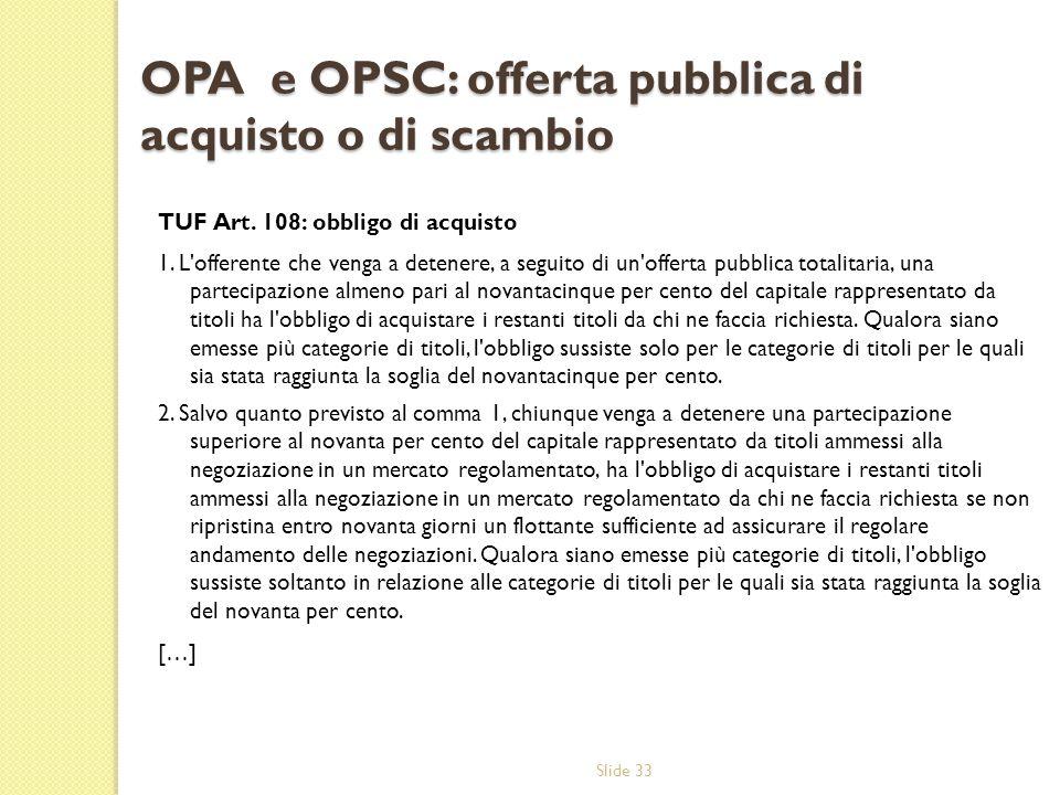 Slide 33 OPA e OPSC: offerta pubblica di acquisto o di scambio TUF Art. 108: obbligo di acquisto 1. L'offerente che venga a detenere, a seguito di un'