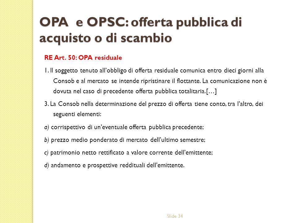 Slide 34 OPA e OPSC: offerta pubblica di acquisto o di scambio RE Art. 50: OPA residuale 1. Il soggetto tenuto all'obbligo di offerta residuale comuni