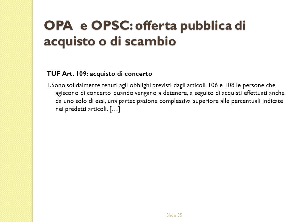Slide 35 OPA e OPSC: offerta pubblica di acquisto o di scambio TUF Art. 109: acquisto di concerto 1.Sono solidalmente tenuti agli obblighi previsti da