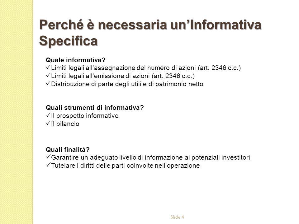 Slide 4 Quale informativa? Limiti legali allassegnazione del numero di azioni (art. 2346 c.c.) Limiti legali allemissione di azioni (art. 2346 c.c.) D