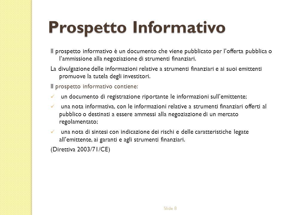 Slide 8 Prospetto Informativo Il prospetto informativo è un documento che viene pubblicato per lofferta pubblica o lammissione alla negoziazione di st