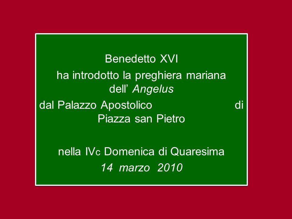 Benedetto XVI ha introdotto la preghiera mariana dell Angelus dal Palazzo Apostolico di Piazza san Pietro nella IV c Domenica di Quaresima 14 marzo 2010 Benedetto XVI ha introdotto la preghiera mariana dell Angelus dal Palazzo Apostolico di Piazza san Pietro nella IV c Domenica di Quaresima 14 marzo 2010