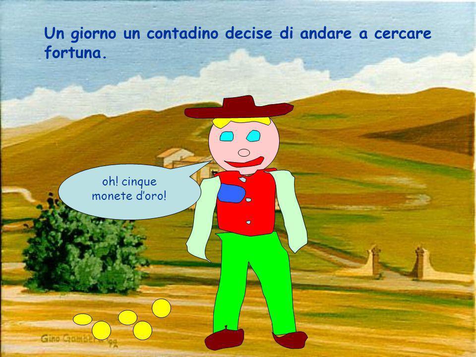 oh! cinque monete doro! Un giorno un contadino decise di andare a cercare fortuna.