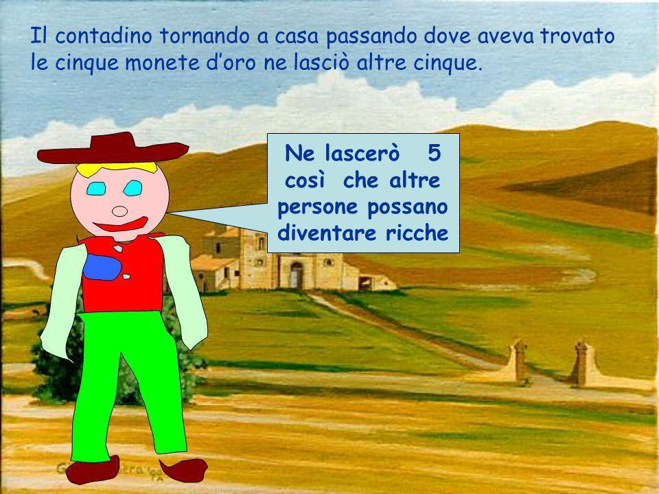 Il contadino tornando a casa passando dove aveva trovato le cinque monete doro ne lasciò altre cinque.
