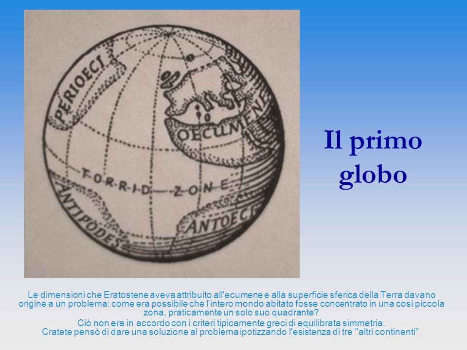 Il primo globo Le dimensioni che Eratostene aveva attribuito all'ecumene e alla superficie sferica della Terra davano origine a un problema: come era