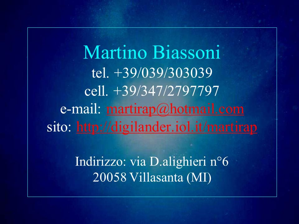 Martino Biassoni tel. +39/039/303039 cell. +39/347/2797797 e-mail: martirap@hotmail.com sito: http://digilander.iol.it/martirap Indirizzo: via D.aligh